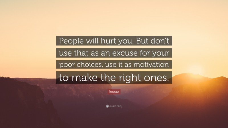 """Lecrae Quote: """"People will hurt you. But don't use that as an excuse for your poor choices, use it as motivation to make the right ones."""""""