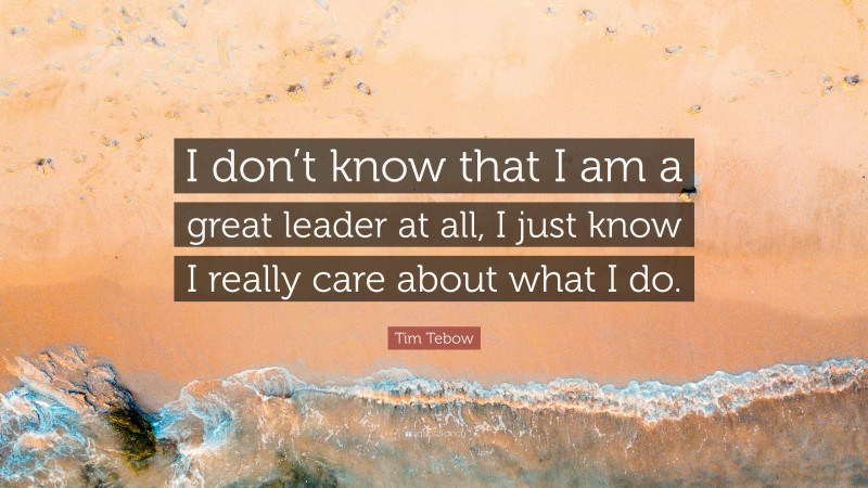 """Tim Tebow Quote: """"I don't know that I am a great leader at all, I just know I really care about what I do."""""""