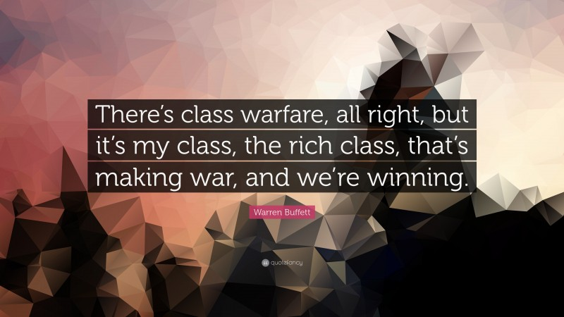 "Warren Buffett Quote: ""There's class warfare, all right, but it's my class, the rich class, that's making war, and we're winning."""