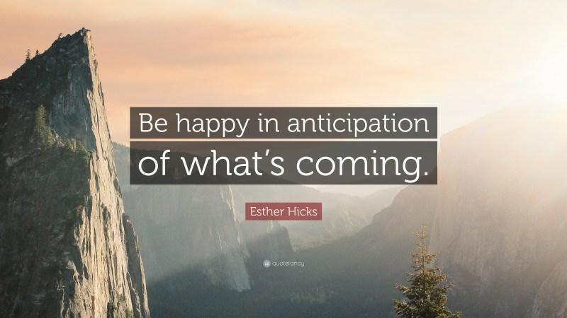 """Esther Hicks Quote: """"Be happy in anticipation of what's coming."""""""