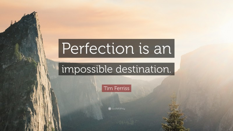 """Tim Ferriss Quote: """"Perfection is an impossible destination."""""""