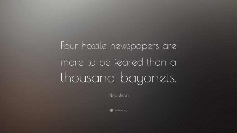 """Napoleon Quote: """"Four hostile newspapers are more to be feared than a thousand bayonets."""""""