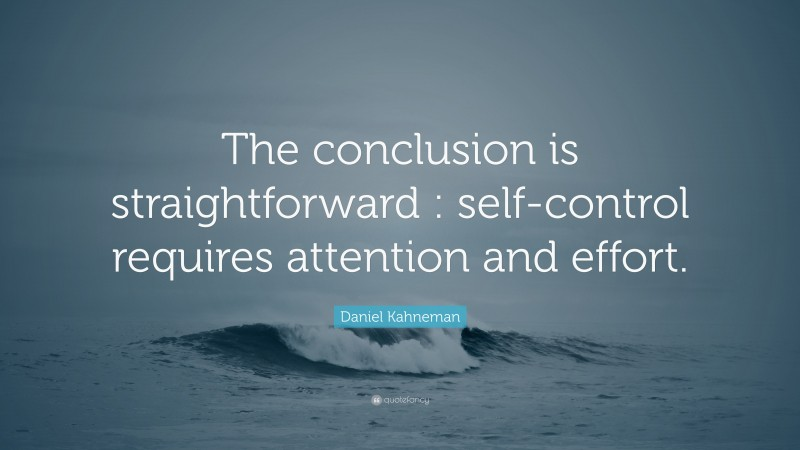 """Daniel Kahneman Quote: """"The conclusion is straightforward : self-control requires attention and effort."""""""