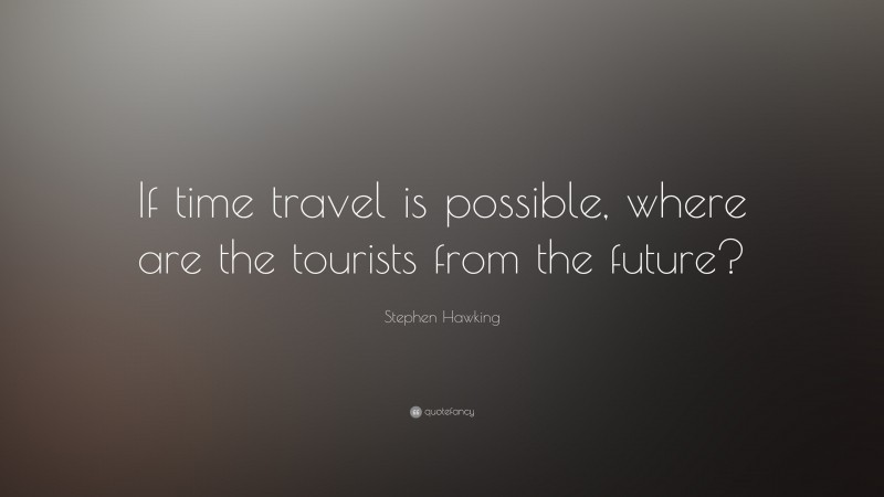 """Stephen Hawking Quote: """"If time travel is possible, where are the tourists from the future?"""""""