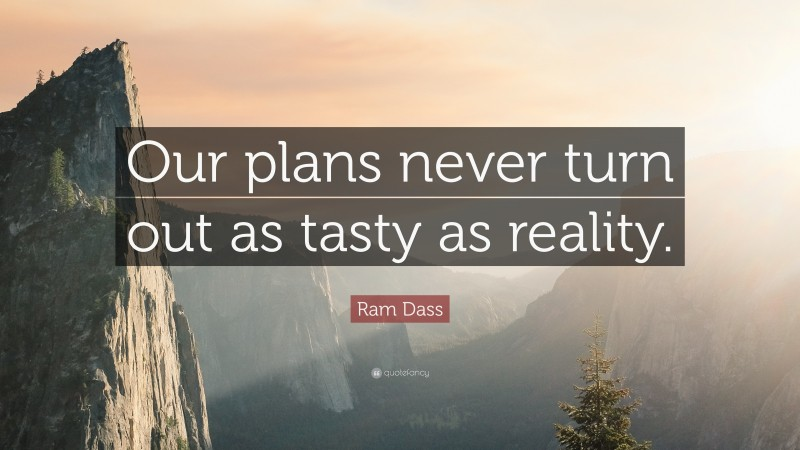 """Ram Dass Quote: """"Our plans never turn out as tasty as reality."""""""