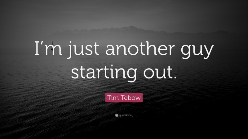 """Tim Tebow Quote: """"I'm just another guy starting out."""""""
