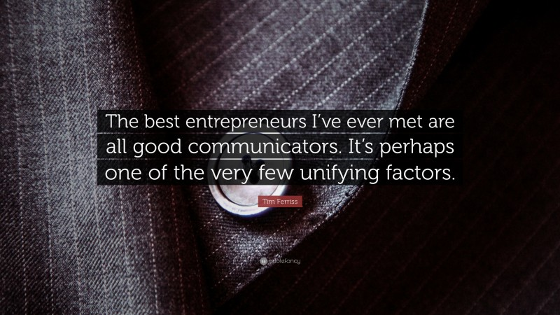 """Tim Ferriss Quote: """"The best entrepreneurs I've ever met are all good communicators. It's perhaps one of the very few unifying factors."""""""
