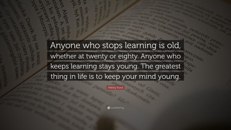 """Henry Ford Quote: """"Anyone who stops learning is old, whether at twenty or eighty. Anyone who keeps learning stays young. The greatest thing in life is to keep your mind young."""""""