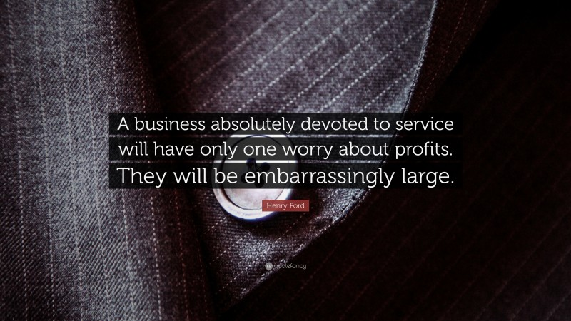 """Henry Ford Quote: """"A business absolutely devoted to service will have only one worry about profits. They will be embarrassingly large."""""""