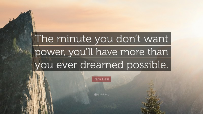 """Ram Dass Quote: """"The minute you don't want power, you'll have more than you ever dreamed possible."""""""
