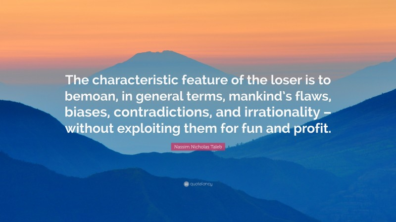 """Nassim Nicholas Taleb Quote: """"The characteristic feature of the loser is to bemoan, in general terms, mankind's flaws, biases, contradictions, and irrationality – without exploiting them for fun and profit."""""""