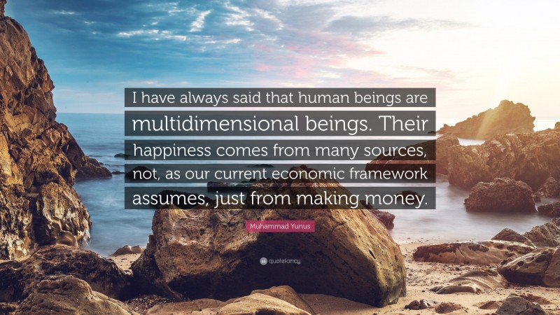 """Muhammad Yunus Quote: """"I have always said that human beings are multidimensional beings. Their happiness comes from many sources, not, as our current economic framework assumes, just from making money."""""""