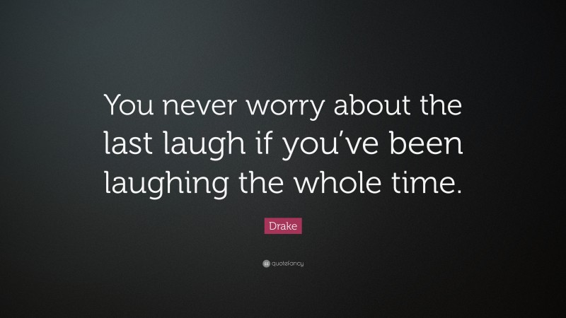 """Drake Quote: """"You never worry about the last laugh if you've been laughing the whole time."""""""