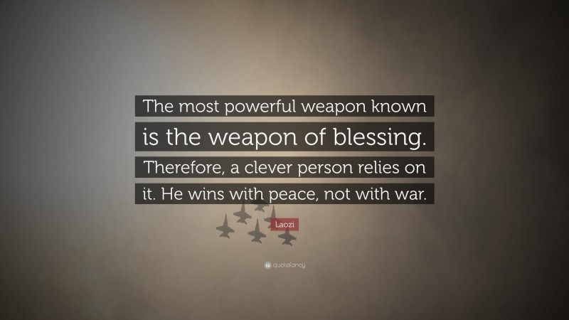 """Laozi Quote: """"The most powerful weapon known is the weapon of blessing. Therefore, a clever person relies on it. He wins with peace, not with war."""""""