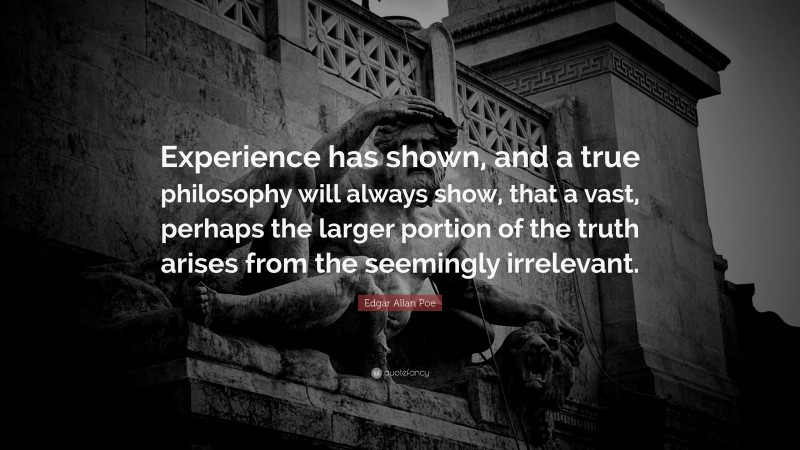"""Edgar Allan Poe Quote: """"Experience has shown, and a true philosophy will always show, that a vast, perhaps the larger portion of the truth arises from the seemingly irrelevant."""""""