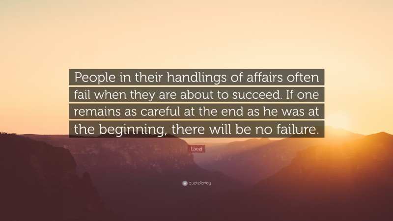 """Laozi Quote: """"People in their handlings of affairs often fail when they are about to succeed. If one remains as careful at the end as he was at the beginning, there will be no failure."""""""