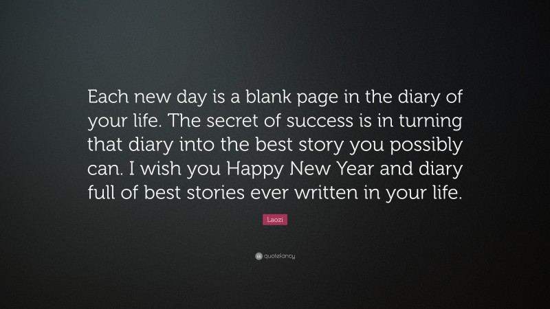 """Laozi Quote: """"Each new day is a blank page in the diary of your life. The secret of success is in turning that diary into the best story you possibly can. I wish you Happy New Year and diary full of best stories ever written in your life."""""""
