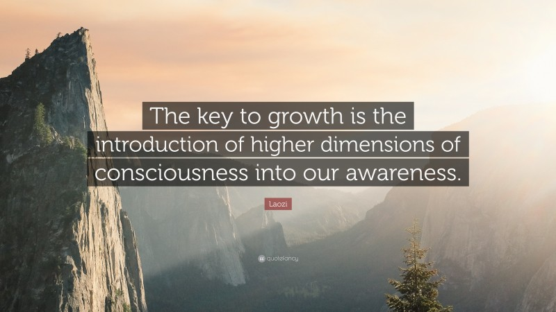 """Laozi Quote: """"The key to growth is the introduction of higher dimensions of consciousness into our awareness."""""""
