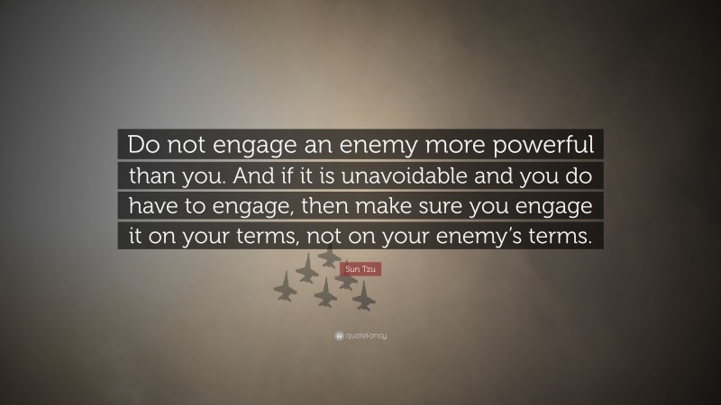 """Sun Tzu Quote: """"Do not engage an enemy more powerful than you. And if it is unavoidable and you do have to engage, then make sure you engage it on your terms, not on your enemy's terms."""""""