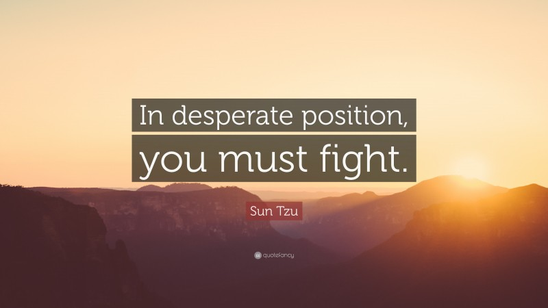 "Sun Tzu Quote: ""In desperate position, you must fight."""