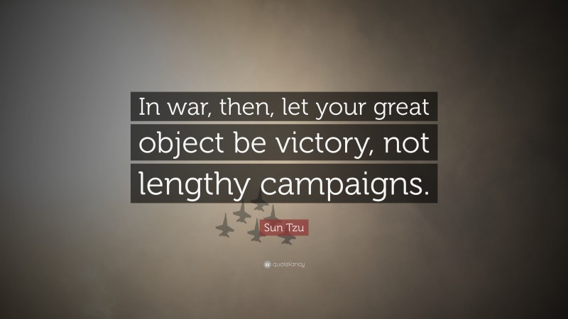 """Sun Tzu Quote: """"In war, then, let your great object be victory, not lengthy campaigns."""""""