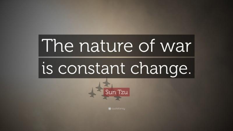 "Sun Tzu Quote: ""The nature of war is constant change."""