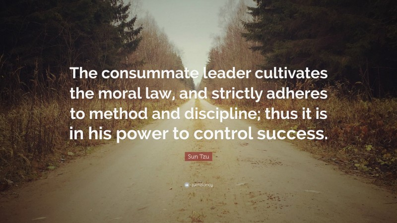 """Sun Tzu Quote: """"The consummate leader cultivates the moral law, and strictly adheres to method and discipline; thus it is in his power to control success."""""""