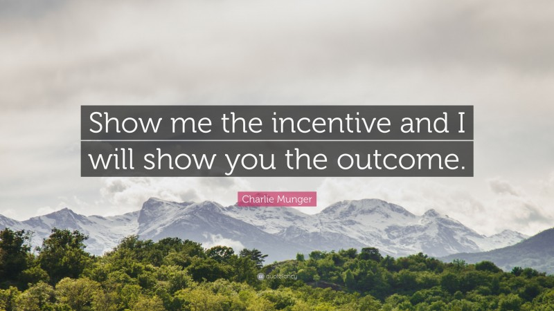 """Charlie Munger Quote: """"Show me the incentive and I will show you the outcome."""""""