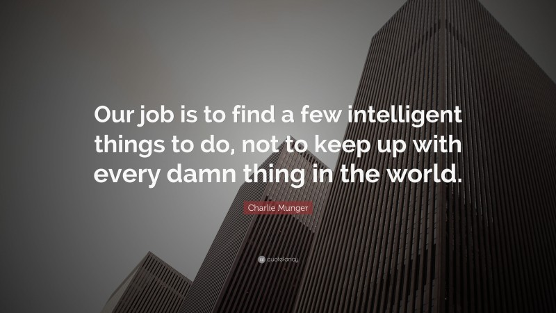 """Charlie Munger Quote: """"Our job is to find a few intelligent things to do, not to keep up with every damn thing in the world."""""""