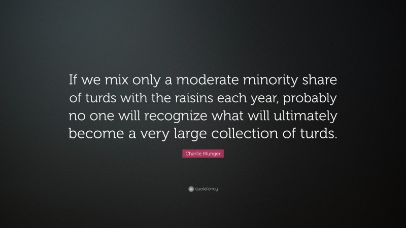 """Charlie Munger Quote: """"If we mix only a moderate minority share of turds with the raisins each year, probably no one will recognize what will ultimately become a very large collection of turds."""""""