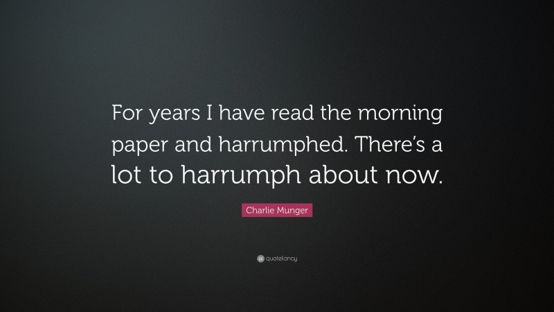 """Charlie Munger Quote: """"For years I have read the morning paper and harrumphed. There's a lot to harrumph about now."""""""