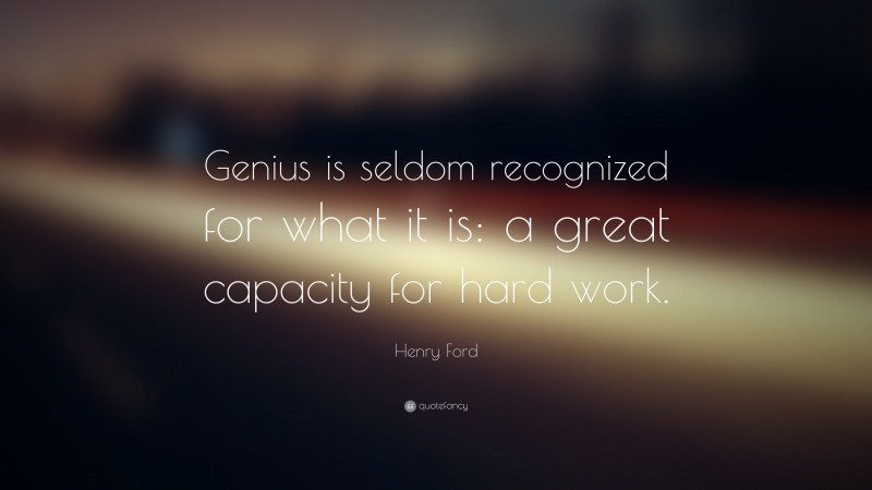 """Henry Ford Quote: """"Genius is seldom recognized for what it is: a great capacity for hard work."""""""