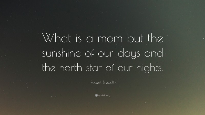 """Robert Breault Quote: """"What is a mom but the sunshine of our days and the north star of our nights."""""""