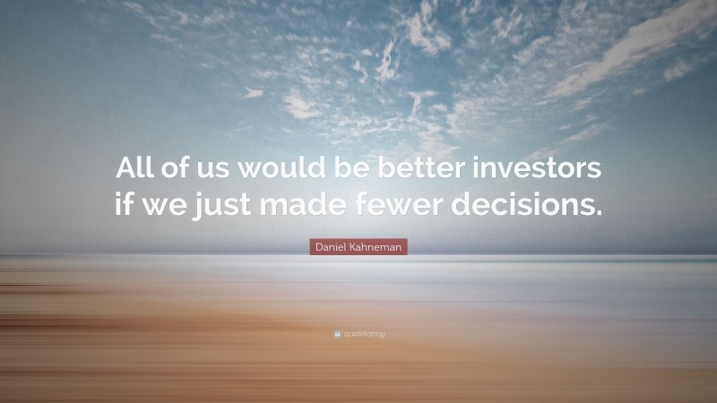 """Daniel Kahneman Quote: """"All of us would be better investors if we just made fewer decisions."""""""