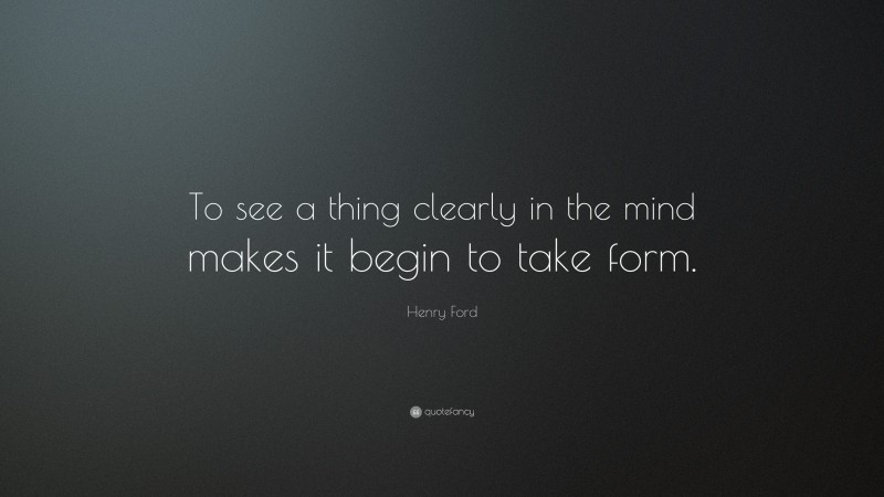 """Henry Ford Quote: """"To see a thing clearly in the mind makes it begin to take form."""""""