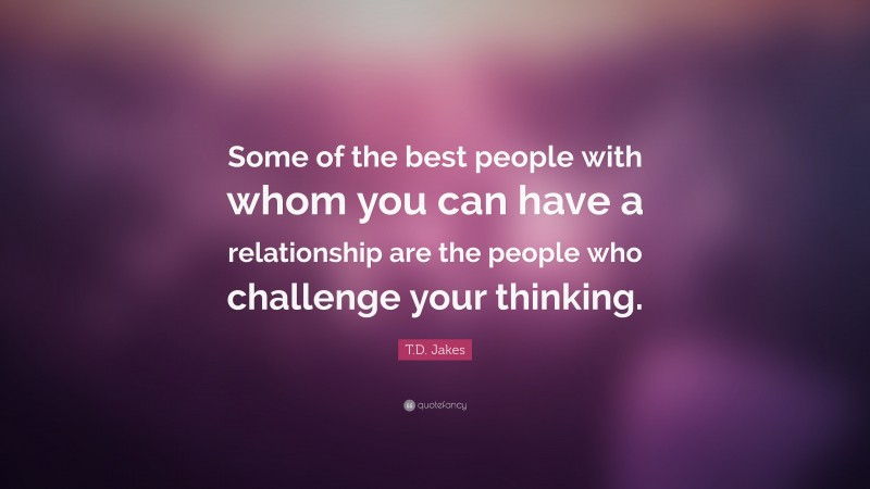 """T.D. Jakes Quote: """"Some of the best people with whom you can have a relationship are the people who challenge your thinking."""""""