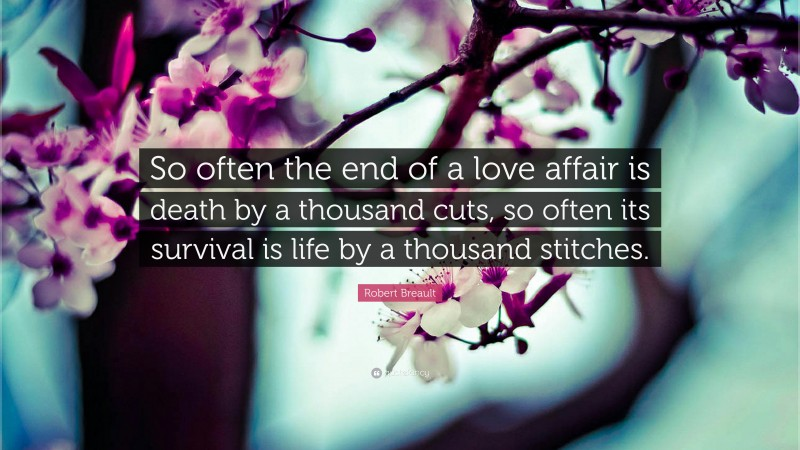 """Robert Breault Quote: """"So often the end of a love affair is death by a thousand cuts, so often its survival is life by a thousand stitches."""""""