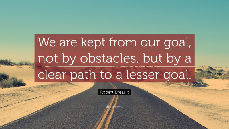 """Robert Breault Quote: """"We are kept from our goal, not by obstacles, but by a clear path to a lesser goal."""""""