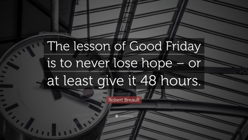 """Robert Breault Quote: """"The lesson of Good Friday is to never lose hope – or at least give it 48 hours."""""""