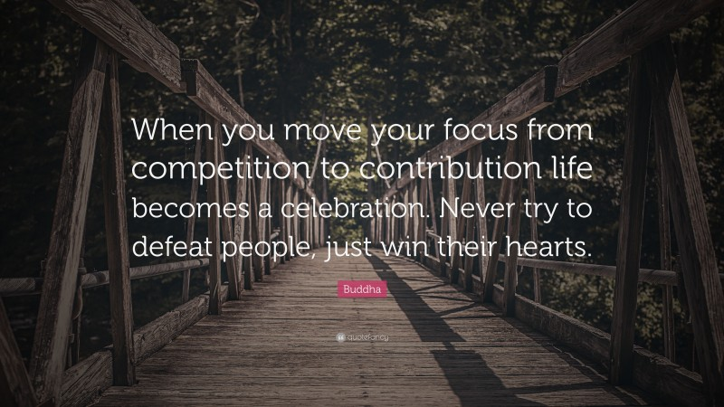 """Buddha Quote: """"When you move your focus from competition to contribution life becomes a celebration. Never try to defeat people, just win their hearts."""""""
