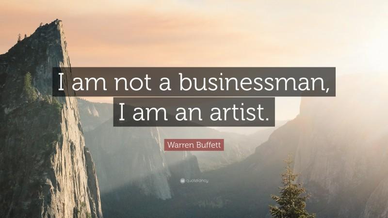 """Warren Buffett Quote: """"I am not a businessman, I am an artist."""""""