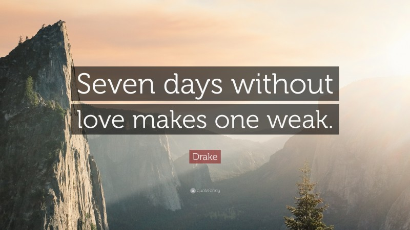 """Drake Quote: """"Seven days without love makes one weak."""""""