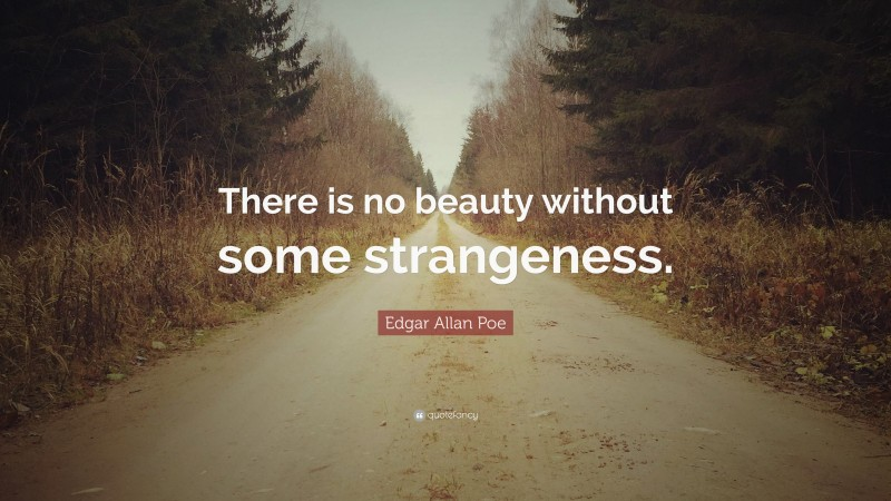 """Edgar Allan Poe Quote: """"There is no beauty without some strangeness."""""""