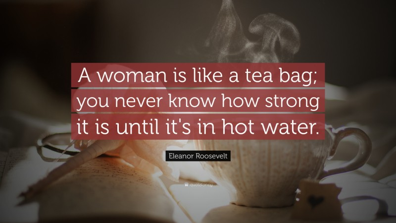 """Eleanor Roosevelt Quote: """"A woman is like a tea bag; you never know how strong it is until it's in hot water."""""""