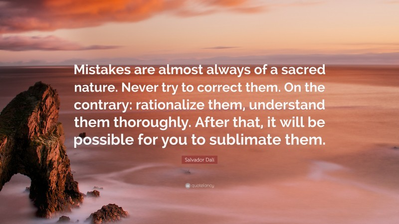 """Salvador Dalí Quote: """"Mistakes are almost always of a sacred nature. Never try to correct them. On the contrary: rationalize them, understand them thoroughly. After that, it will be possible for you to sublimate them."""""""