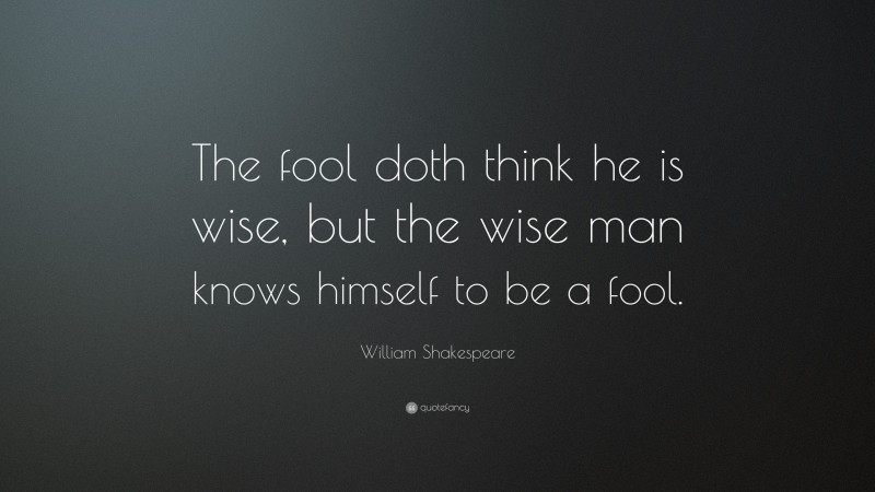 """William Shakespeare Quote: """"The fool doth think he is wise, but the wise man knows himself to be a fool."""""""