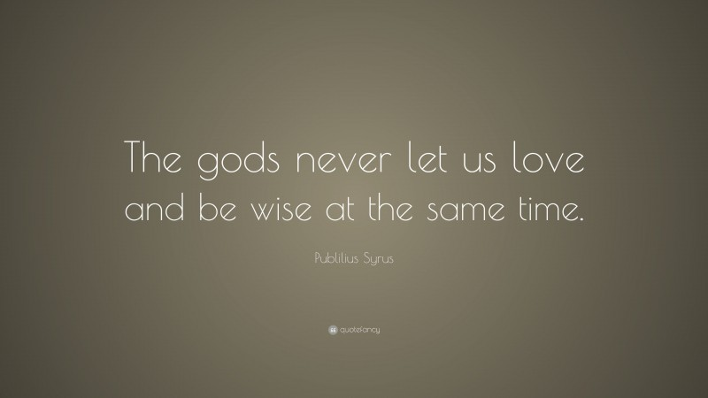 """Publilius Syrus Quote: """"The gods never let us love and be wise at the same time."""""""