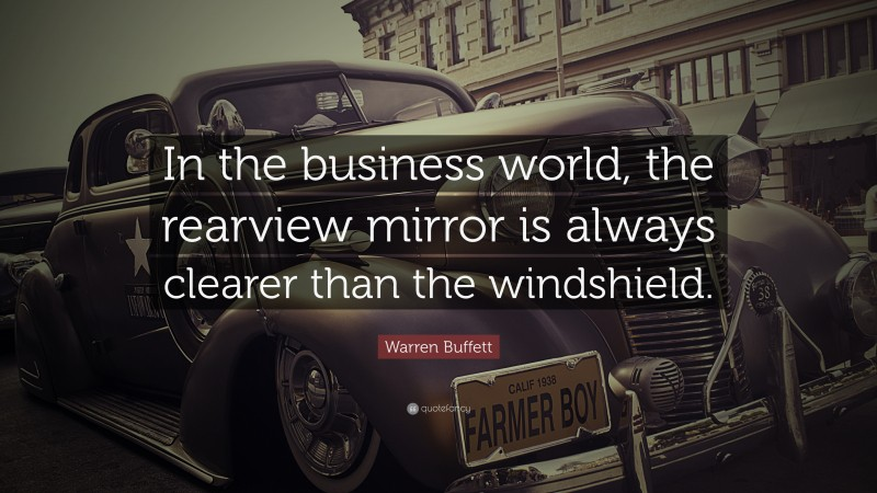 """Warren Buffett Quote: """"In the business world, the rearview mirror is always clearer than the windshield."""""""