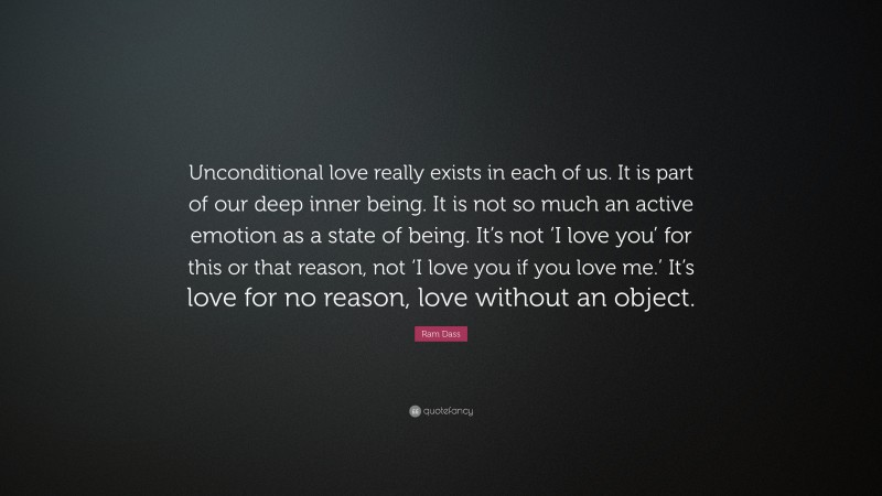"""Ram Dass Quote: """"Unconditional love really exists in each of us. It is part of our deep inner being. It is not so much an active emotion as a state of being. It's not 'I love you' for this or that reason, not 'I love you if you love me.' It's love for no reason, love without an object."""""""