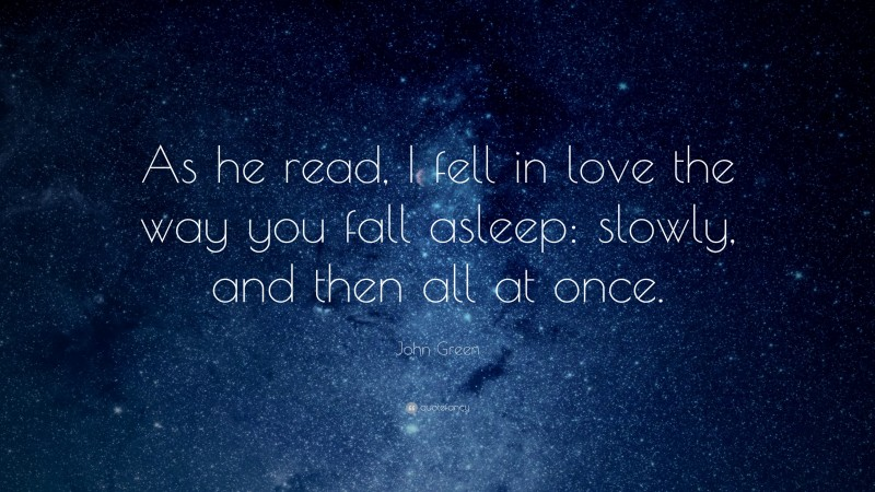 """John Green Quote: """"As he read, I fell in love the way you fall asleep: slowly, and then all at once."""""""